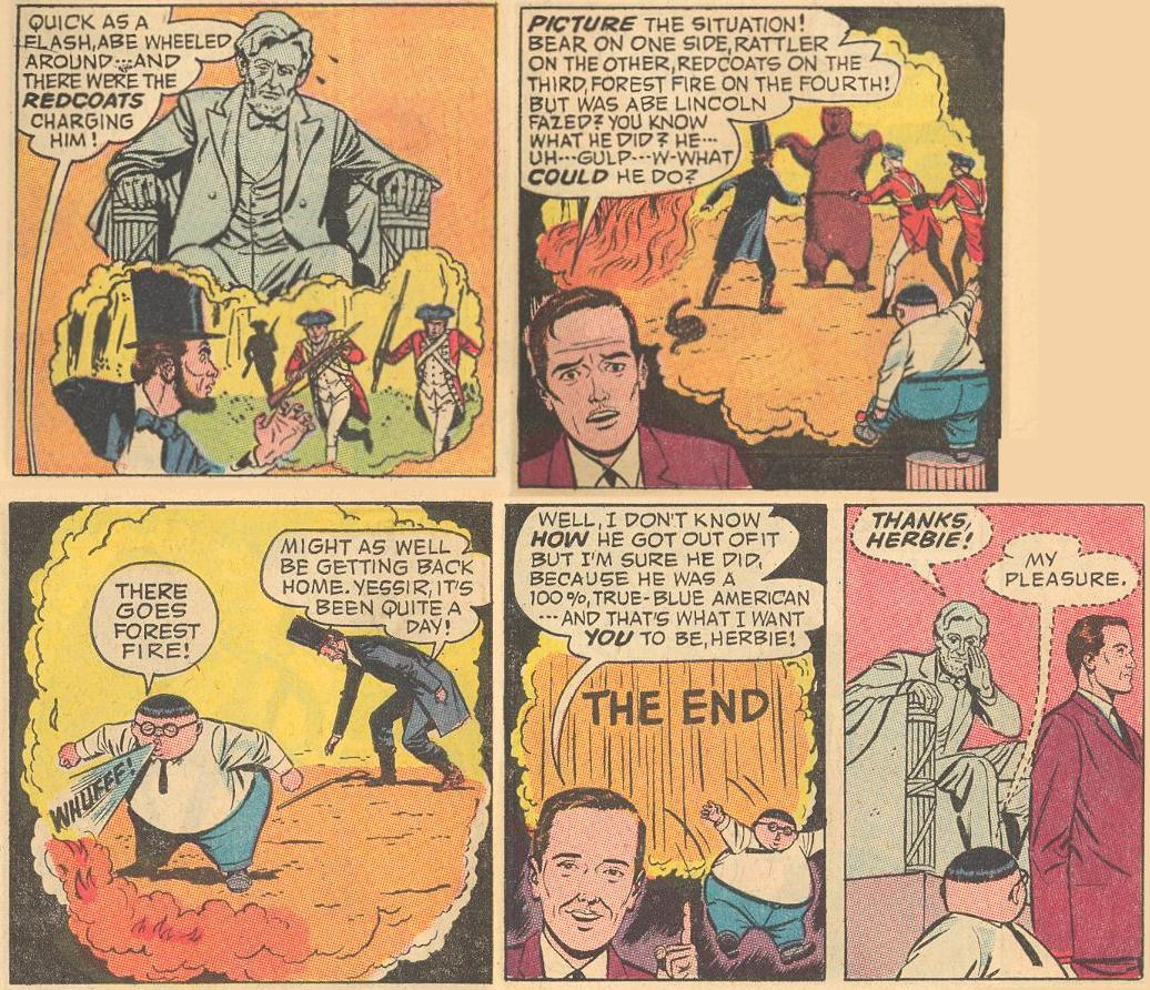In #11a , when Herbie's dad tells a warped story about Abraham Lincoln: Lincoln's statue looks at the thought balloon with concern; Herbie climbs into the story to help; Herbie defeats the bear and the Redcoats and puts out the fire; Herbie jumps out and is thanked by Lincoln's statue.