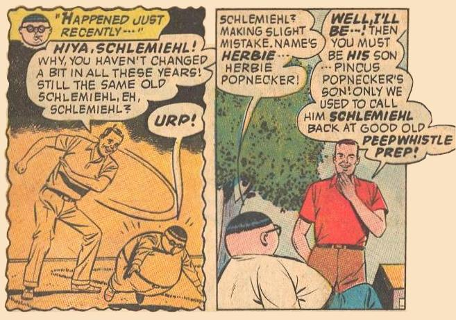 Dad's rival Pud Bimbo from Peepwhistle Prep mistakes Herbie for his father, whom he called Schlemiehl .