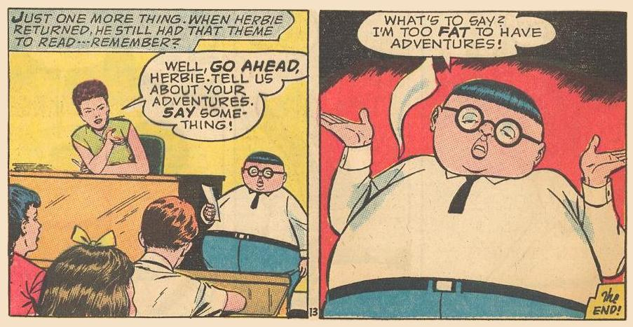 After yet another astounding adventure, Herbie keeps up appearances by claiming he's too fat to have adventures.